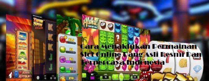 Cara Menaklukan Permainan Slot Online Uang Asli Resmi Dan Terpercaya Indonesia