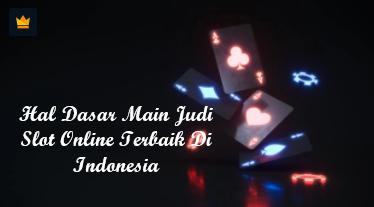 Hal Dasar Main Judi Slot Online Terbaik Di Indonesia