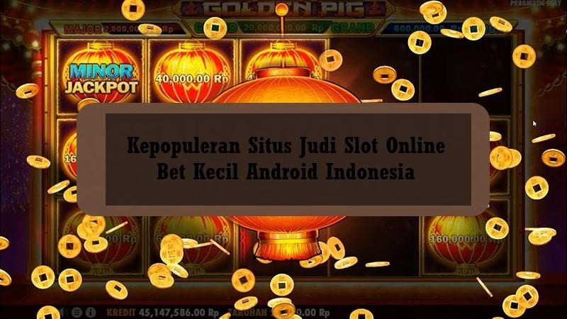 Kepopuleran Situs Judi Slot Online Bet Kecil Android Indonesia
